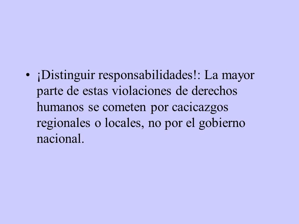 ¡Distinguir responsabilidades!: La mayor parte de estas violaciones de derechos humanos se cometen por cacicazgos regionales o locales, no por el gobi