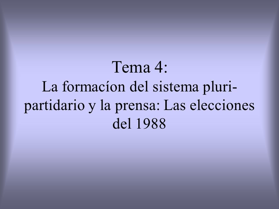 Tema 4: La formacíon del sistema pluri- partidario y la prensa: Las elecciones del 1988