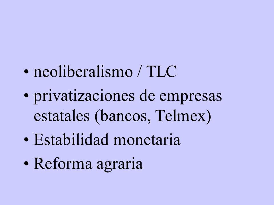 neoliberalismo / TLC privatizaciones de empresas estatales (bancos, Telmex) Estabilidad monetaria Reforma agraria