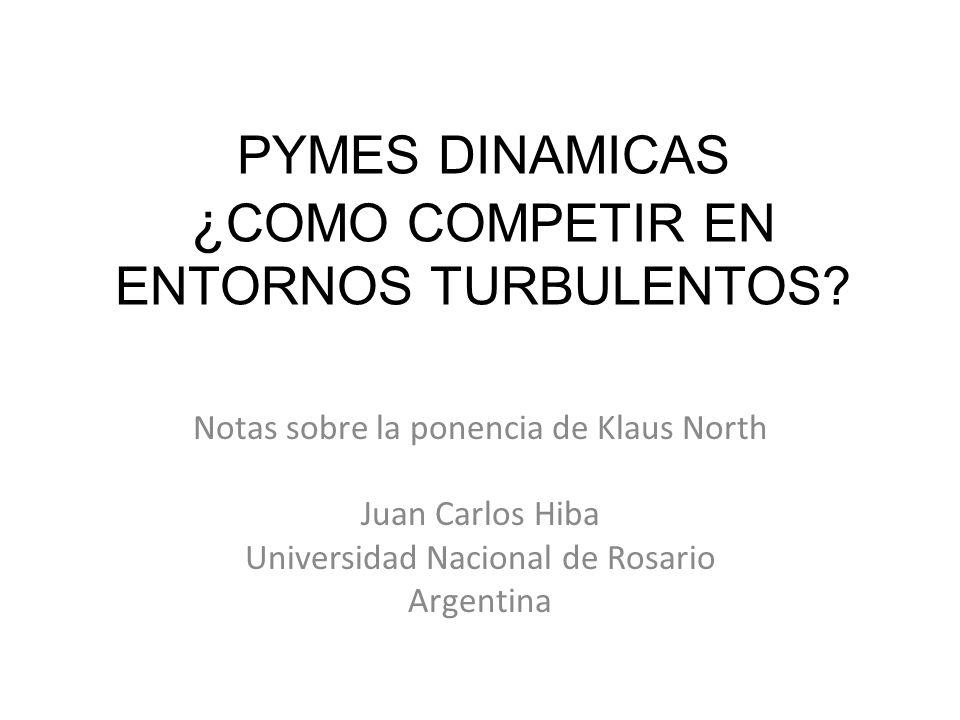 PYMES DINAMICAS ¿ COMO COMPETIR EN ENTORNOS TURBULENTOS? Notas sobre la ponencia de Klaus North Juan Carlos Hiba Universidad Nacional de Rosario Argen