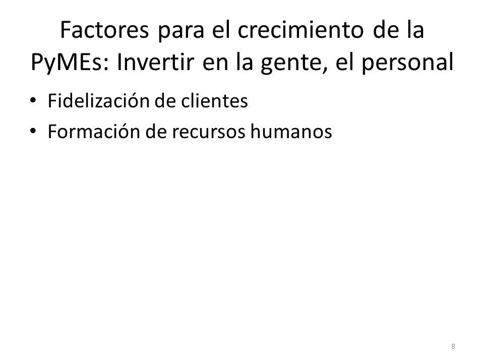 Factores para el crecimiento de la PyMEs: Invertir en la gente, el personal Fidelización de clientes Formación de recursos humanos 8