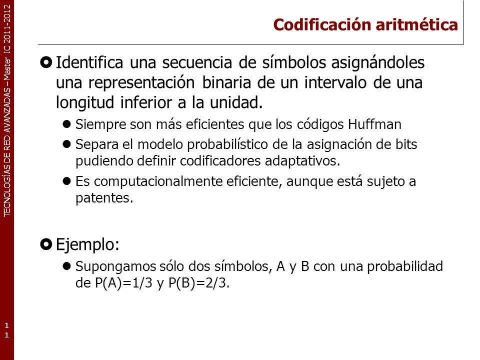 TECNOLOGÍAS DE RED AVANZADAS – Master IC 2011-2012 Codificación aritmética Identifica una secuencia de símbolos asignándoles una representación binari