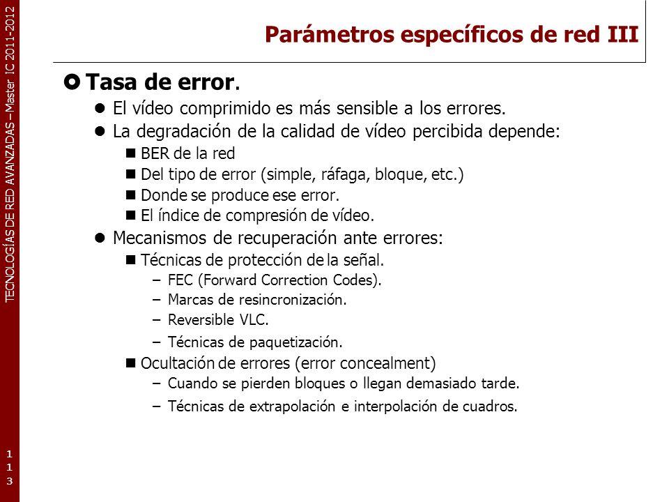TECNOLOGÍAS DE RED AVANZADAS – Master IC 2011-2012 Parámetros específicos de red III Tasa de error. El vídeo comprimido es más sensible a los errores.