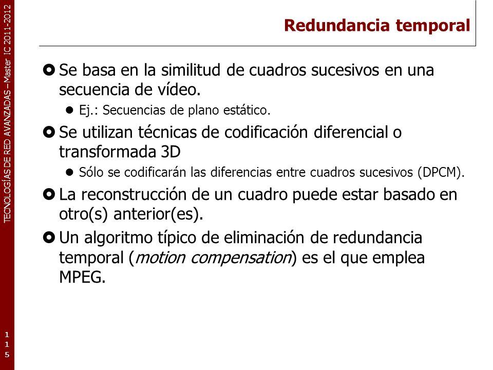 TECNOLOGÍAS DE RED AVANZADAS – Master IC 2011-2012 Redundancia temporal Se basa en la similitud de cuadros sucesivos en una secuencia de vídeo. Ej.: S