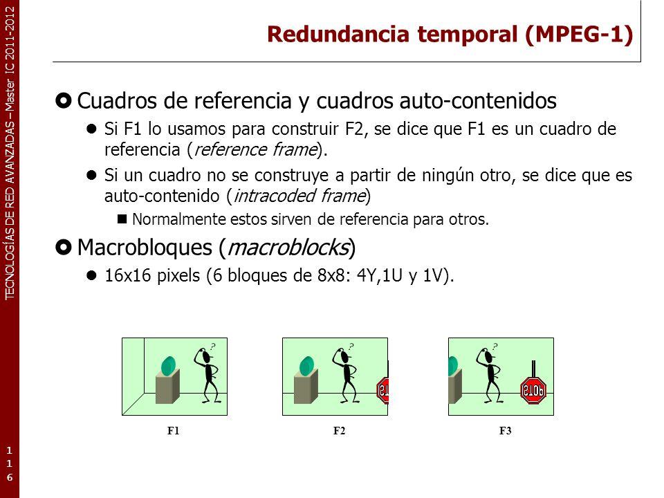 TECNOLOGÍAS DE RED AVANZADAS – Master IC 2011-2012 Redundancia temporal (MPEG-1) Cuadros de referencia y cuadros auto-contenidos Si F1 lo usamos para