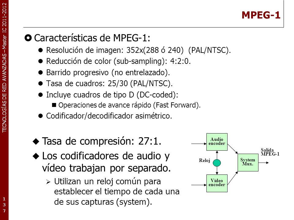 TECNOLOGÍAS DE RED AVANZADAS – Master IC 2011-2012 MPEG-1 Características de MPEG-1: Resolución de imagen: 352x(288 ó 240) (PAL/NTSC). Reducción de co