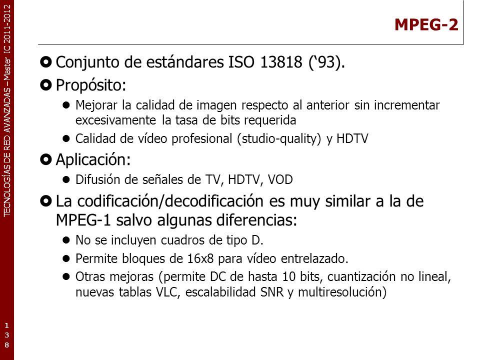 TECNOLOGÍAS DE RED AVANZADAS – Master IC 2011-2012 MPEG-2 Conjunto de estándares ISO 13818 (93). Propósito: Mejorar la calidad de imagen respecto al a