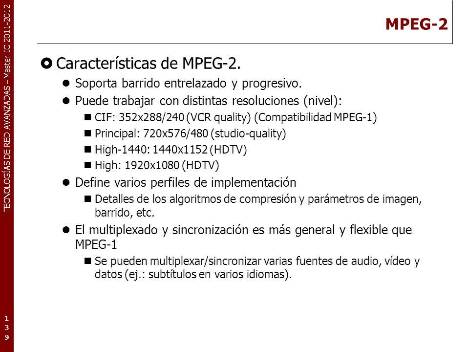 TECNOLOGÍAS DE RED AVANZADAS – Master IC 2011-2012 MPEG-2 Características de MPEG-2. Soporta barrido entrelazado y progresivo. Puede trabajar con dist