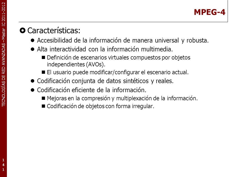 TECNOLOGÍAS DE RED AVANZADAS – Master IC 2011-2012 MPEG-4 Características: Accesibilidad de la información de manera universal y robusta. Alta interac