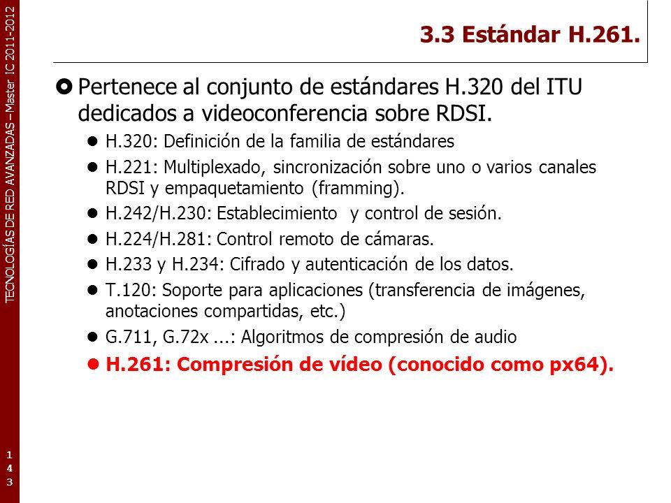 TECNOLOGÍAS DE RED AVANZADAS – Master IC 2011-2012 3.3 Estándar H.261. Pertenece al conjunto de estándares H.320 del ITU dedicados a videoconferencia
