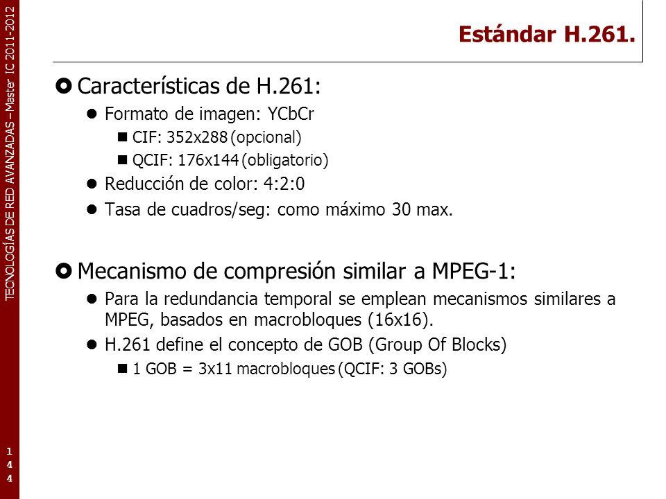 TECNOLOGÍAS DE RED AVANZADAS – Master IC 2011-2012 Estándar H.261. Características de H.261: Formato de imagen: YCbCr CIF: 352x288 (opcional) QCIF: 17