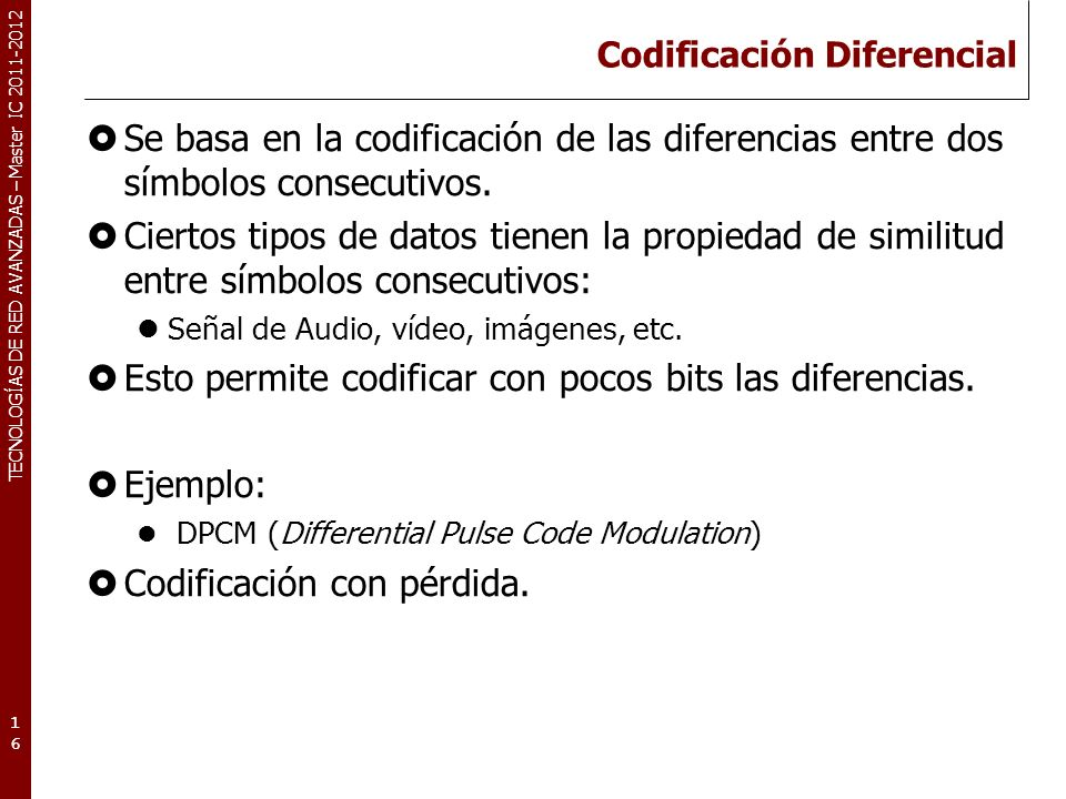 TECNOLOGÍAS DE RED AVANZADAS – Master IC 2011-2012 Codificación Diferencial Se basa en la codificación de las diferencias entre dos símbolos consecuti