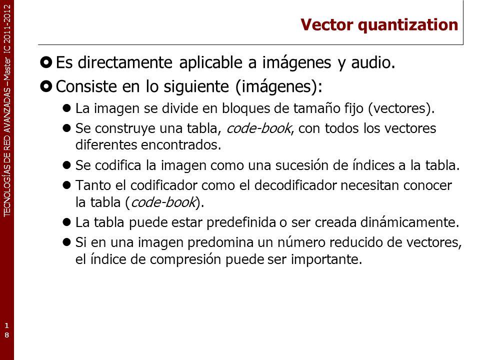 TECNOLOGÍAS DE RED AVANZADAS – Master IC 2011-2012 Vector quantization Es directamente aplicable a imágenes y audio. Consiste en lo siguiente (imágene