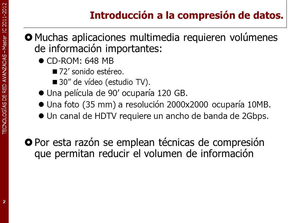 TECNOLOGÍAS DE RED AVANZADAS – Master IC 2011-2012 Introducción a la compresión de datos. Muchas aplicaciones multimedia requieren volúmenes de inform