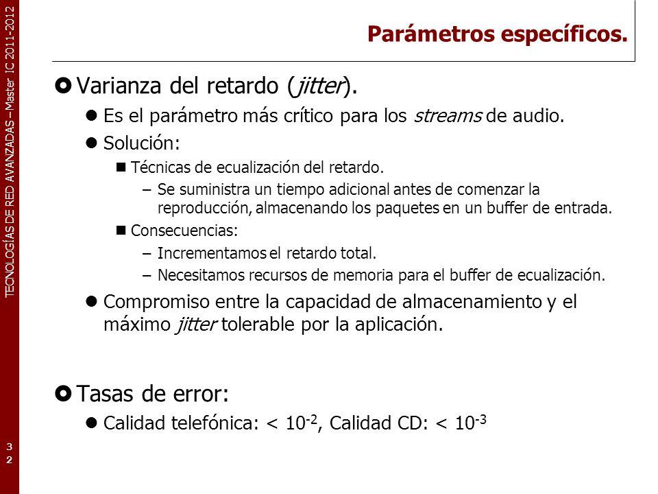 TECNOLOGÍAS DE RED AVANZADAS – Master IC 2011-2012 Parámetros específicos. Varianza del retardo (jitter). Es el parámetro más crítico para los streams
