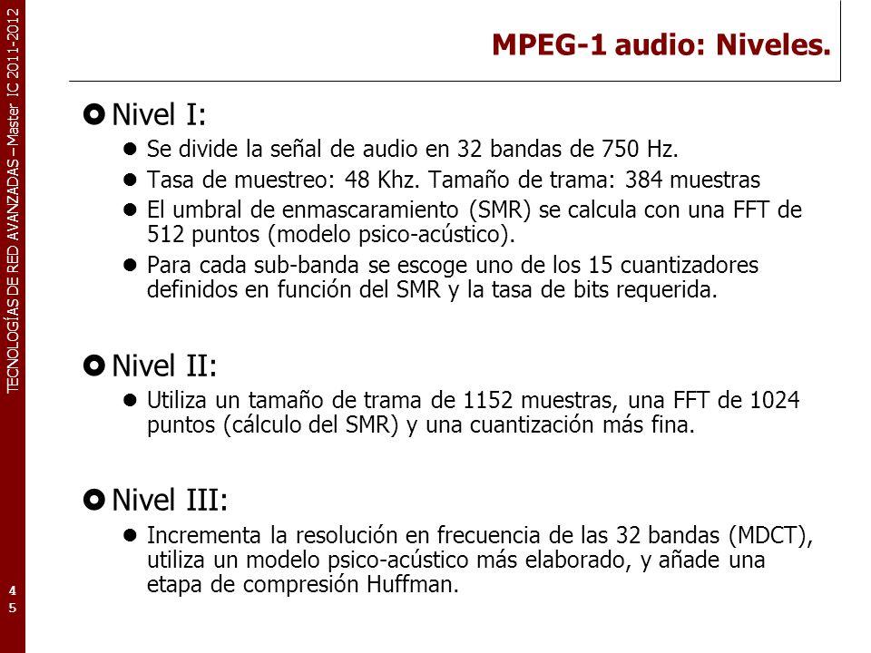 TECNOLOGÍAS DE RED AVANZADAS – Master IC 2011-2012 MPEG-1 audio: Niveles. Nivel I: Se divide la señal de audio en 32 bandas de 750 Hz. Tasa de muestre