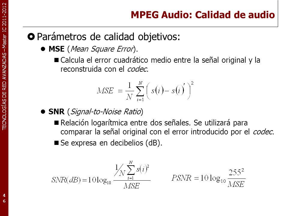 TECNOLOGÍAS DE RED AVANZADAS – Master IC 2011-2012 MPEG Audio: Calidad de audio Parámetros de calidad objetivos: MSE (Mean Square Error). Calcula el e