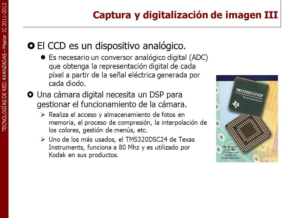 TECNOLOGÍAS DE RED AVANZADAS – Master IC 2011-2012 Captura y digitalización de imagen III El CCD es un dispositivo analógico. Es necesario un converso