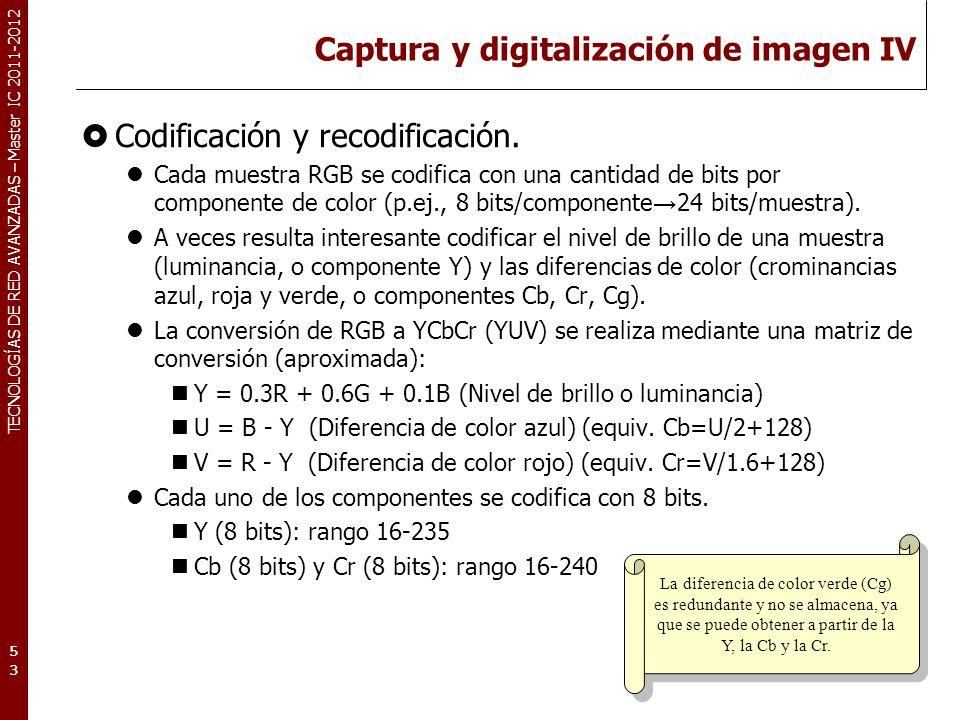 TECNOLOGÍAS DE RED AVANZADAS – Master IC 2011-2012 Captura y digitalización de imagen IV Codificación y recodificación. Cada muestra RGB se codifica c