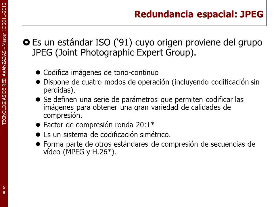 TECNOLOGÍAS DE RED AVANZADAS – Master IC 2011-2012 Redundancia espacial: JPEG Es un estándar ISO (91) cuyo origen proviene del grupo JPEG (Joint Photo