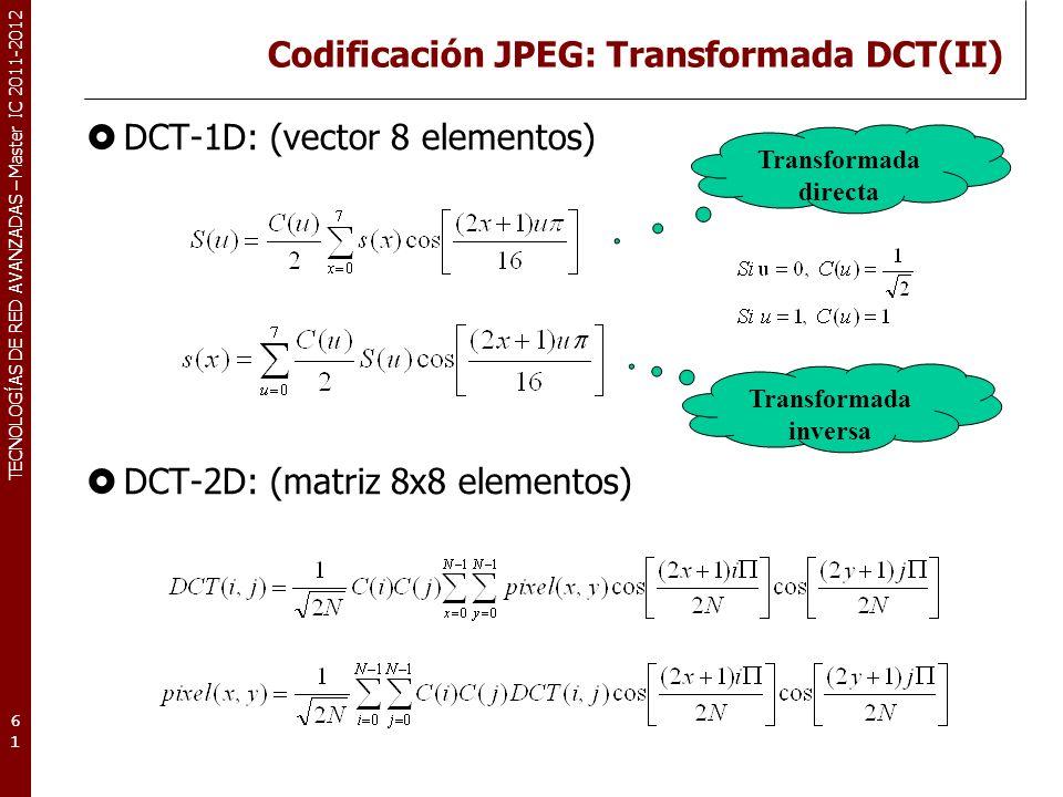 TECNOLOGÍAS DE RED AVANZADAS – Master IC 2011-2012 Codificación JPEG: Transformada DCT(II) DCT-1D: (vector 8 elementos) DCT-2D: (matriz 8x8 elementos)