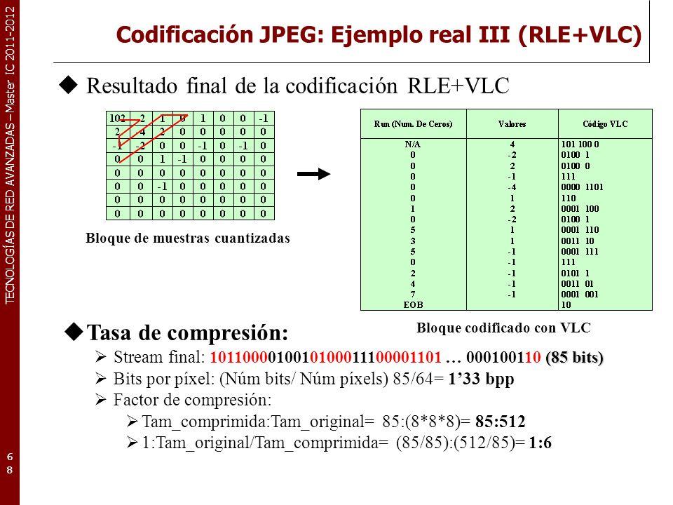 TECNOLOGÍAS DE RED AVANZADAS – Master IC 2011-2012 Codificación JPEG: Ejemplo real III (RLE+VLC) 68 Bloque de muestras cuantizadas Resultado final de