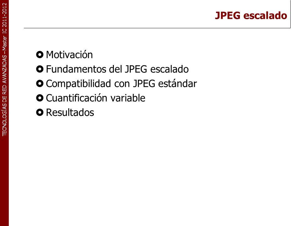 TECNOLOGÍAS DE RED AVANZADAS – Master IC 2011-2012 JPEG escalado Motivación Fundamentos del JPEG escalado Compatibilidad con JPEG estándar Cuantificac