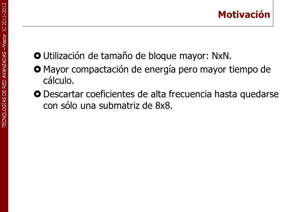 TECNOLOGÍAS DE RED AVANZADAS – Master IC 2011-2012 Motivación Utilización de tamaño de bloque mayor: NxN. Mayor compactación de energía pero mayor tie