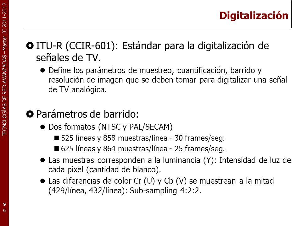TECNOLOGÍAS DE RED AVANZADAS – Master IC 2011-2012 Digitalización ITU-R (CCIR-601): Estándar para la digitalización de señales de TV. Define los parám
