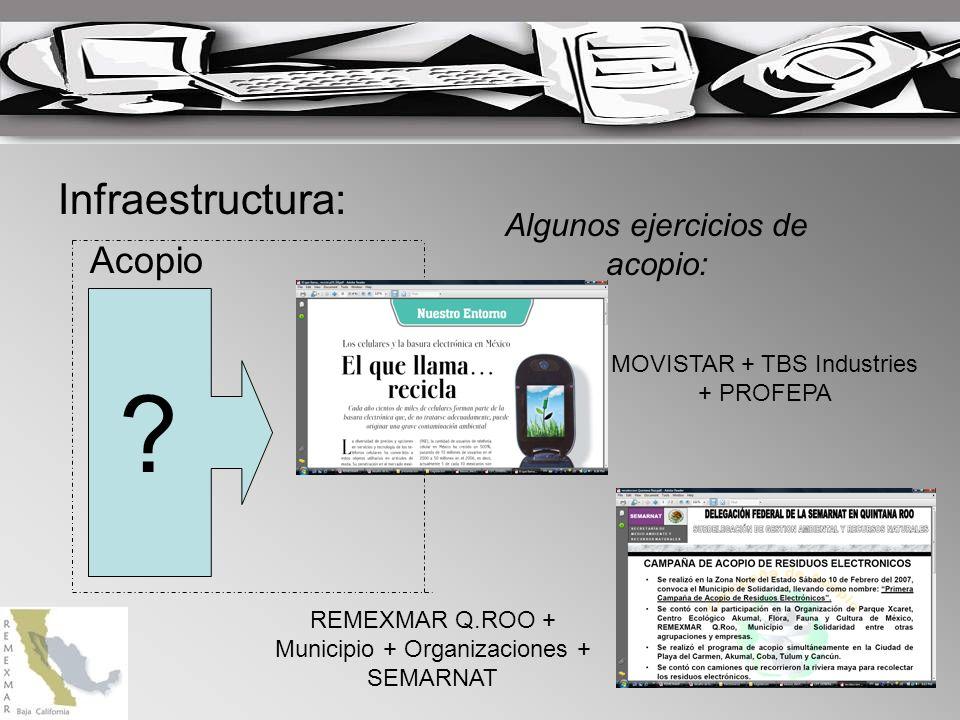 Infraestructura: ? Acopio Algunos ejercicios de acopio: MOVISTAR + TBS Industries + PROFEPA REMEXMAR Q.ROO + Municipio + Organizaciones + SEMARNAT