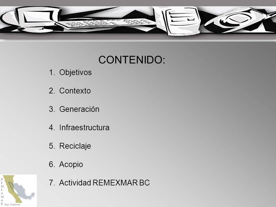 CONTENIDO: 1.Objetivos 2.Contexto 3.Generación 4.Infraestructura 5.Reciclaje 6.Acopio 7.Actividad REMEXMAR BC