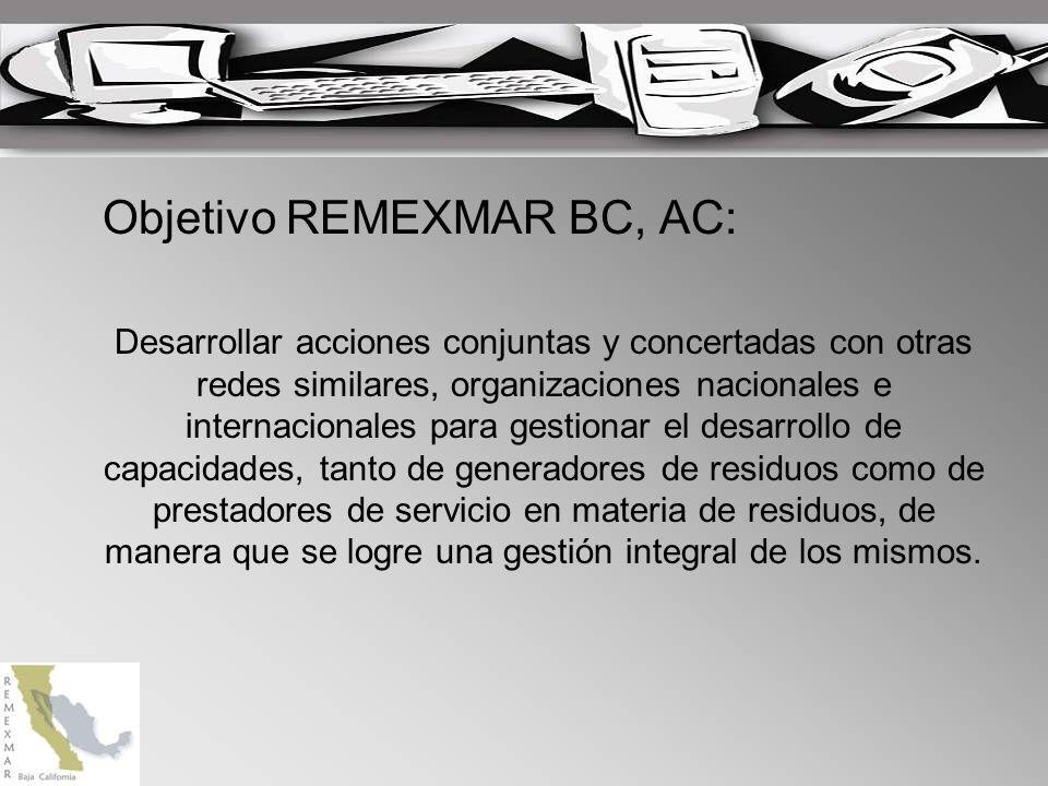 Objetivo REMEXMAR BC, AC: Desarrollar acciones conjuntas y concertadas con otras redes similares, organizaciones nacionales e internacionales para gestionar el desarrollo de capacidades, tanto de generadores de residuos como de prestadores de servicio en materia de residuos, de manera que se logre una gestión integral de los mismos.