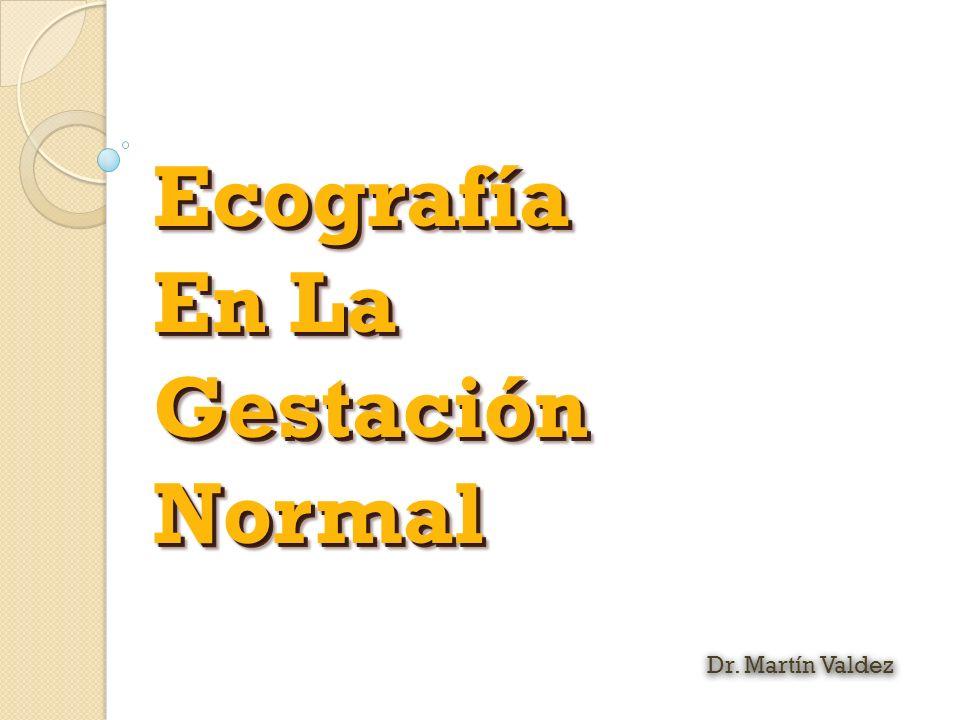 Ecografía En La GestaciónNormalEcografía GestaciónNormal Dr. Martín Valdez