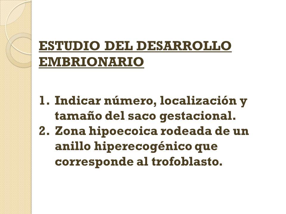 ESTUDIO DEL DESARROLLO EMBRIONARIO 1.Indicar número, localización y tamaño del saco gestacional. 2.Zona hipoecoica rodeada de un anillo hiperecogénico