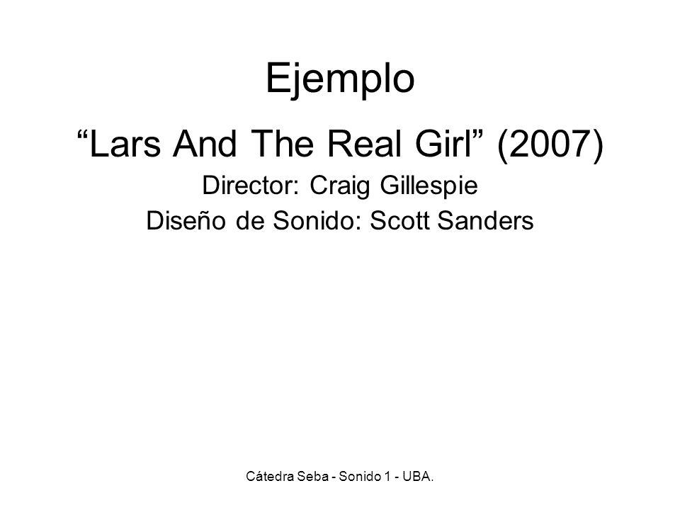 Ejemplo Lars And The Real Girl (2007) Director: Craig Gillespie Diseño de Sonido: Scott Sanders Cátedra Seba - Sonido 1 - UBA.