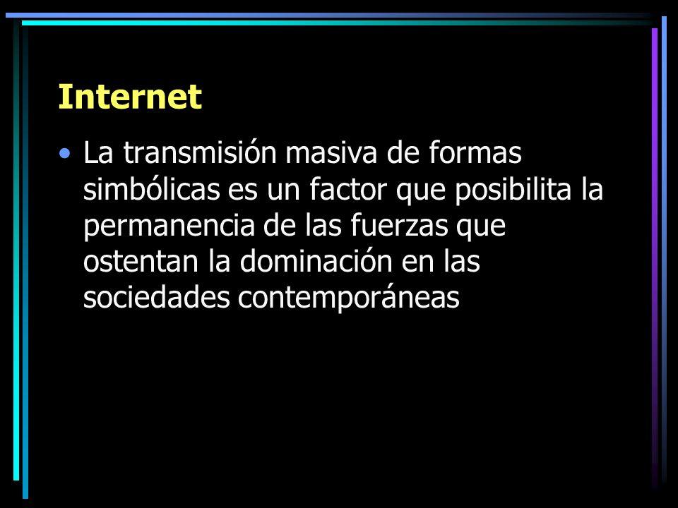 Internet La transmisión masiva de formas simbólicas es un factor que posibilita la permanencia de las fuerzas que ostentan la dominación en las socied