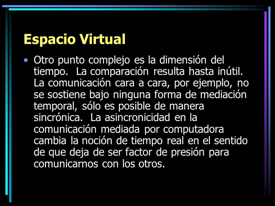 Espacio Virtual Otro punto complejo es la dimensión del tiempo. La comparación resulta hasta inútil. La comunicación cara a cara, por ejemplo, no se s