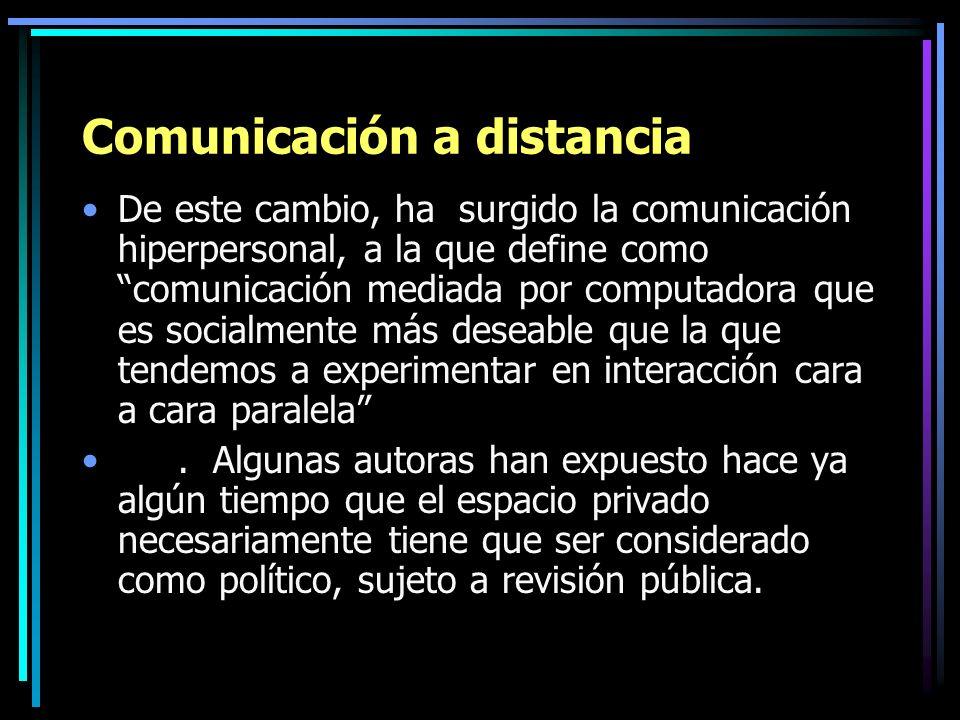 Comunicación a distancia De este cambio, ha surgido la comunicación hiperpersonal, a la que define como comunicación mediada por computadora que es so
