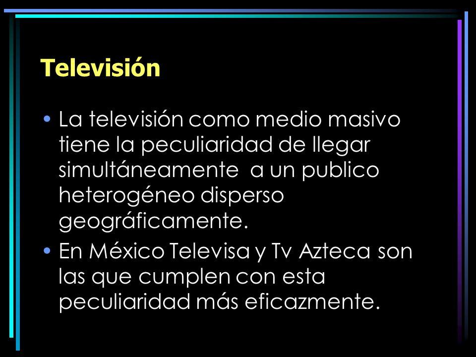 Televisión La televisión como medio masivo tiene la peculiaridad de llegar simultáneamente a un publico heterogéneo disperso geográficamente. En Méxic
