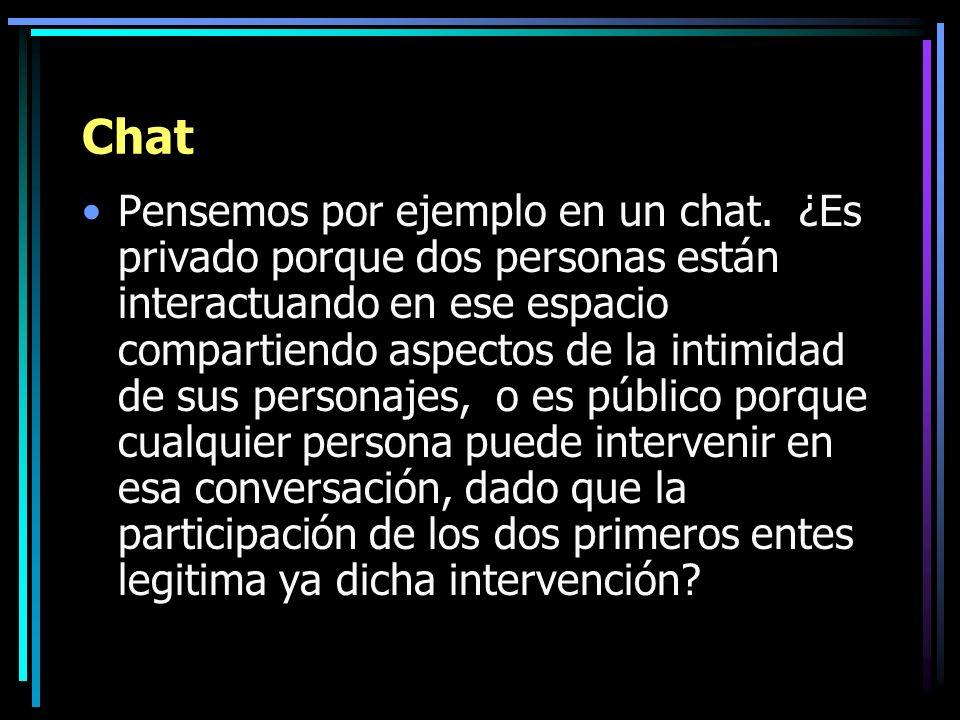 Chat Pensemos por ejemplo en un chat. ¿Es privado porque dos personas están interactuando en ese espacio compartiendo aspectos de la intimidad de sus