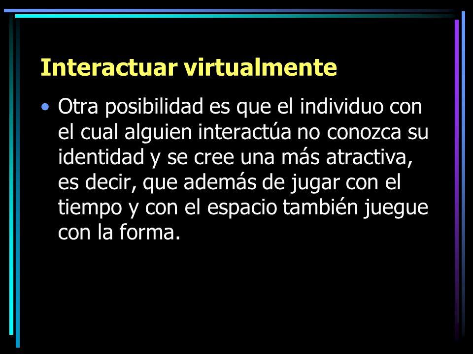 Interactuar virtualmente Otra posibilidad es que el individuo con el cual alguien interactúa no conozca su identidad y se cree una más atractiva, es d