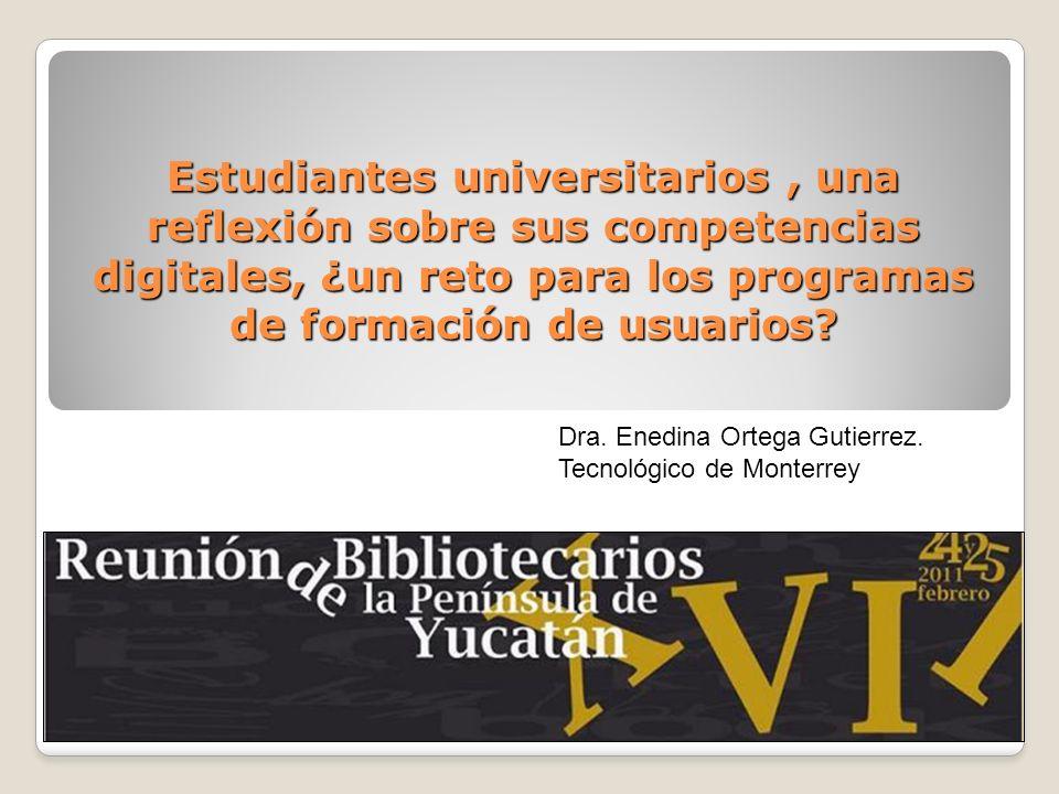 Estudiantes universitarios, una reflexión sobre sus competencias digitales, ¿un reto para los programas de formación de usuarios? Dra. Enedina Ortega
