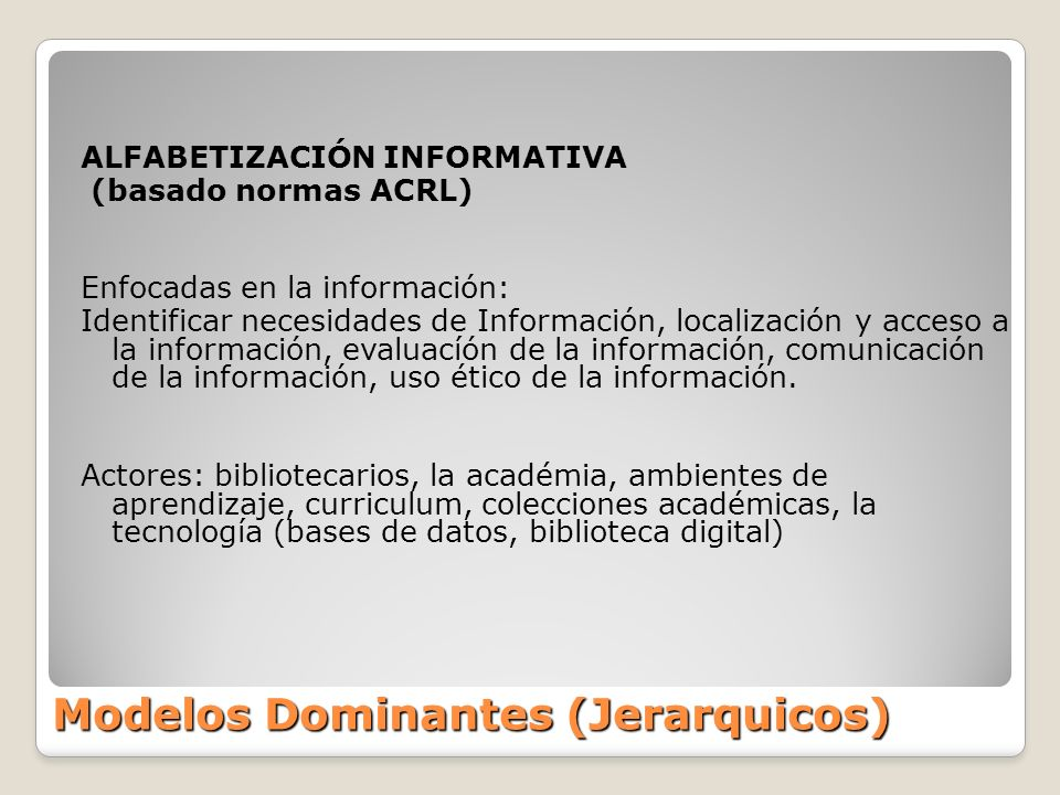 Modelos Dominantes (Jerarquicos) ALFABETIZACIÓN INFORMATIVA (basado normas ACRL) Enfocadas en la información: Identificar necesidades de Información,