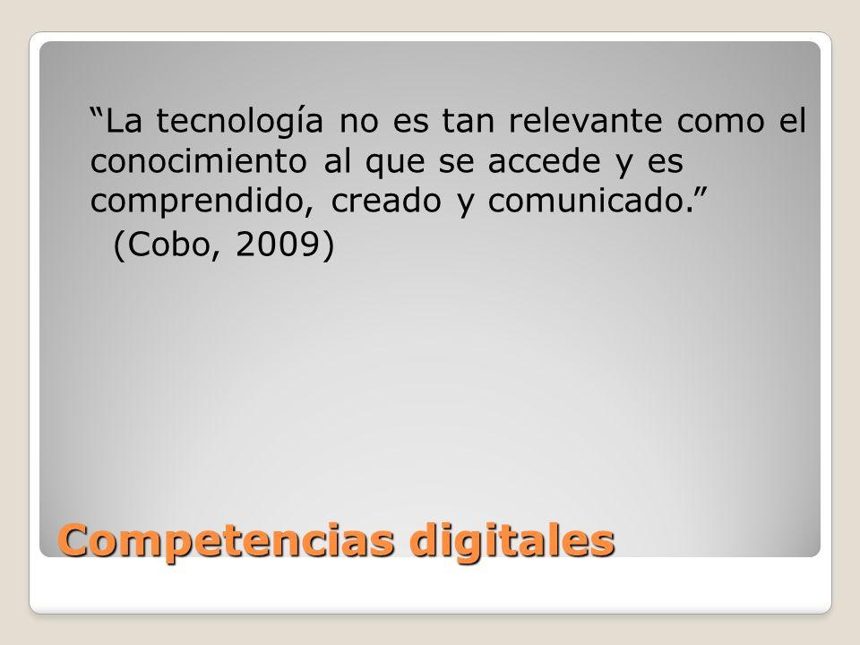 Competencias digitales La tecnología no es tan relevante como el conocimiento al que se accede y es comprendido, creado y comunicado. (Cobo, 2009)
