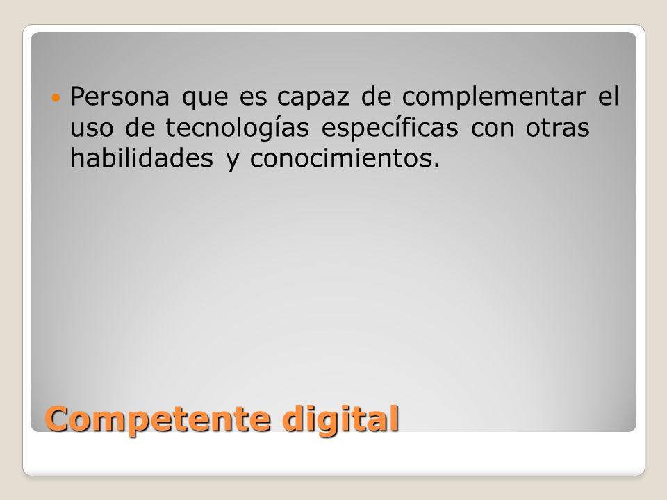Competente digital Persona que es capaz de complementar el uso de tecnologías específicas con otras habilidades y conocimientos.