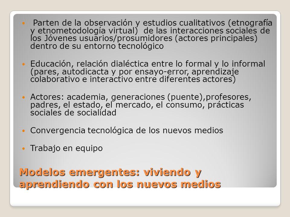 Modelos emergentes: viviendo y aprendiendo con los nuevos medios Parten de la observación y estudios cualitativos (etnografía y etnometodología virtua