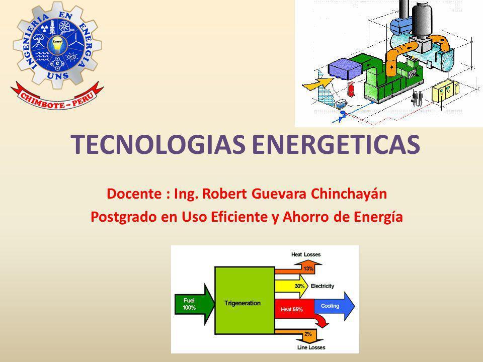 TECNOLOGIAS ENERGETICAS Docente : Ing. Robert Guevara Chinchayán Postgrado en Uso Eficiente y Ahorro de Energía