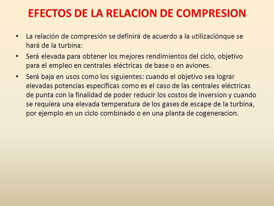 EFECTOS DE LA RELACION DE COMPRESION La relación de compresión se definirá de acuerdo a la utilizaciónque se hará de la turbina: Será elevada para obt