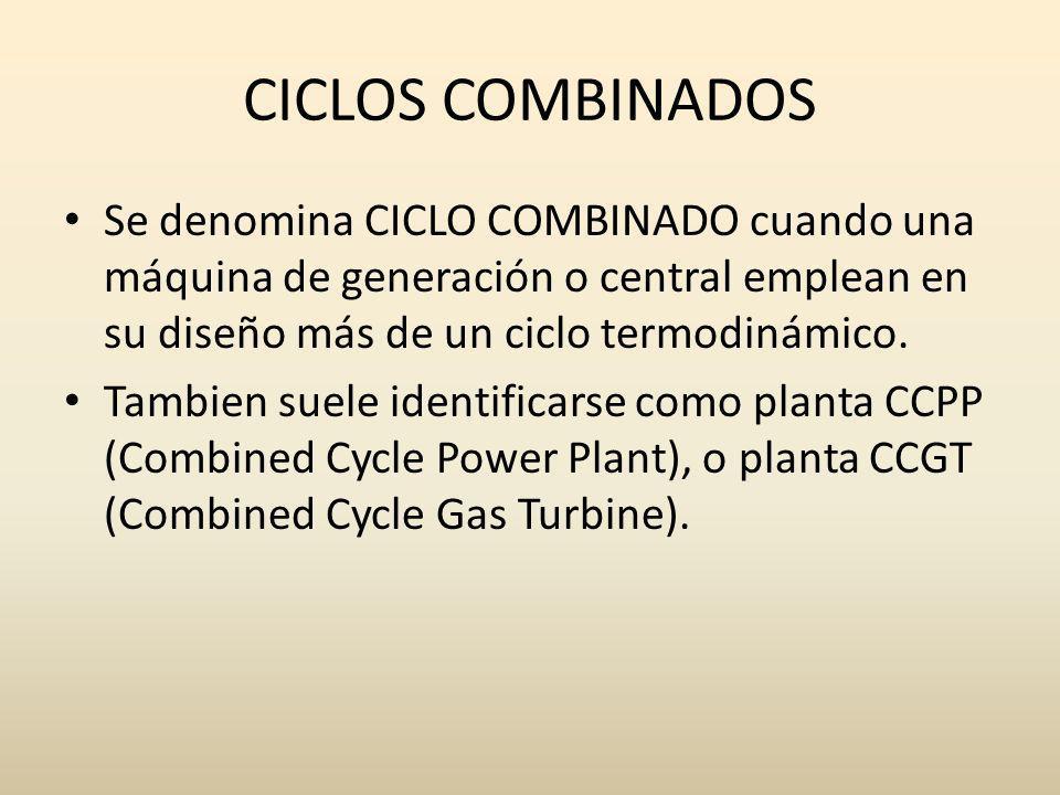 CICLOS COMBINADOS Se denomina CICLO COMBINADO cuando una máquina de generación o central emplean en su diseño más de un ciclo termodinámico. Tambien s