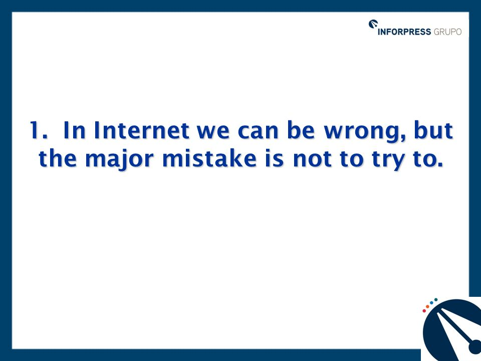 1. In Internet we can be wrong, but the major mistake is not to try to.